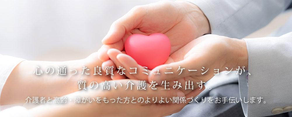 心の通った良質なコミュニケーションが、質の高い介護を生み出す。